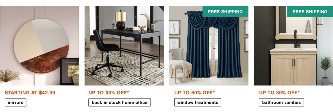 Mirrors Starting at $42.99,The Wait is Over- Back in Stock Items up to 40% Off        ,Beat the Heat with Blackout & Thermal Window Treatments up to 60% off + Free Shipping, Bathroom Vanities  Up to 30% Off + Free Shipping