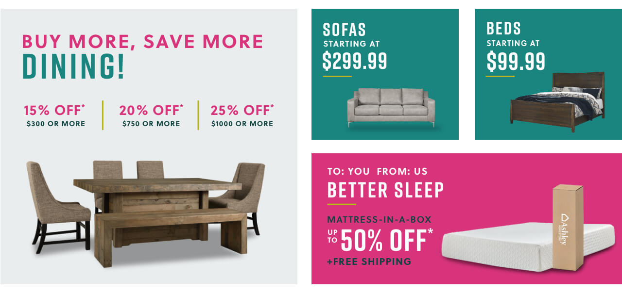 Buy More Save More Dining! 20% off- $300 or more 25% off- $750 or more 30% off- $1000 or more, Sofas starting at $299.99, Beds starting $140, Mattress in a Box starting at $119 + Free Shipping
