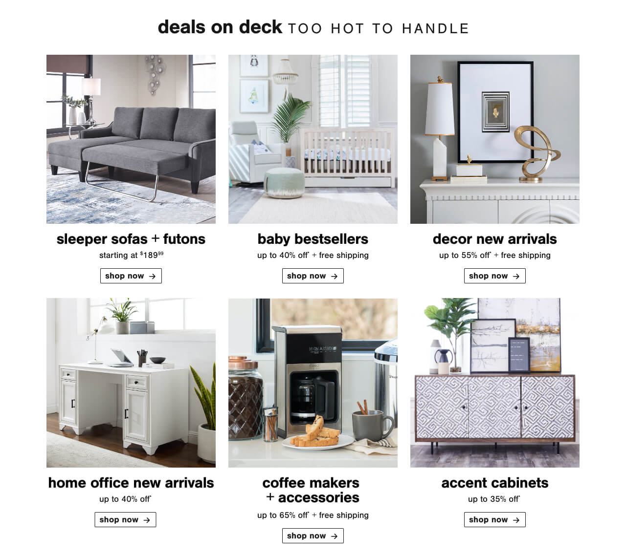 Sleeper Sofas & Futons Starting at $189.99, Best of Baby - Baby Best Sellers Up to 40% Off + Free Shipping  , Decor New Arrivals up to 55% Off + Free Shipping, Home Office New Arrivas up to 40% Off, Coffee Makers & Accessories- up to 65% Off + Free Shipping, Accent Cabinets Up To 35% Off