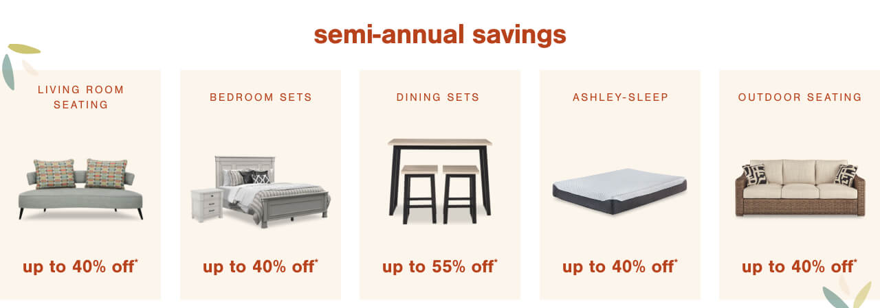 Living Room Seating up to 40% off,Bedroom Sets Up to 40% Off	, Dining Sets Up to 55% Off ,Ashley Sleep up to 40% Off,Spring Refresh! Shop & Save up to 25% off Outdoor Seating