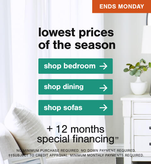 Lowest Prices of the Season! Beds starting at $499 and Dining and Sofas starting at $599 + 10% off Already Reduced Items with code HELLOMAY + 12 months special financing††. No Minimum Purchase Required. No Down Payment Required. ††Subject to Credit Approval. Minimum Monthly Payments Required.