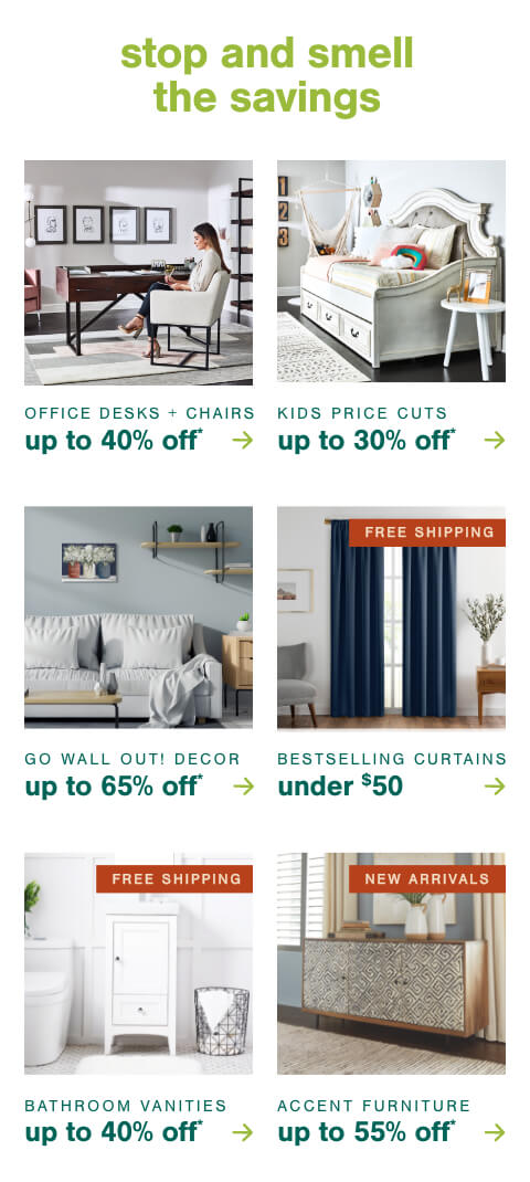 Office Desks and Chairs up to 40% Off* ,Kids Price Cuts Up to 30% Off*     ,Go WALL Out! Wall Décor now up to 65% Off,Best Selling Curtains Under $50 + Free Shipping  , Bathroom Storage Up to 50% Off + Free Shipping  , Accent Furniture New Arrivals up to 55% Off!