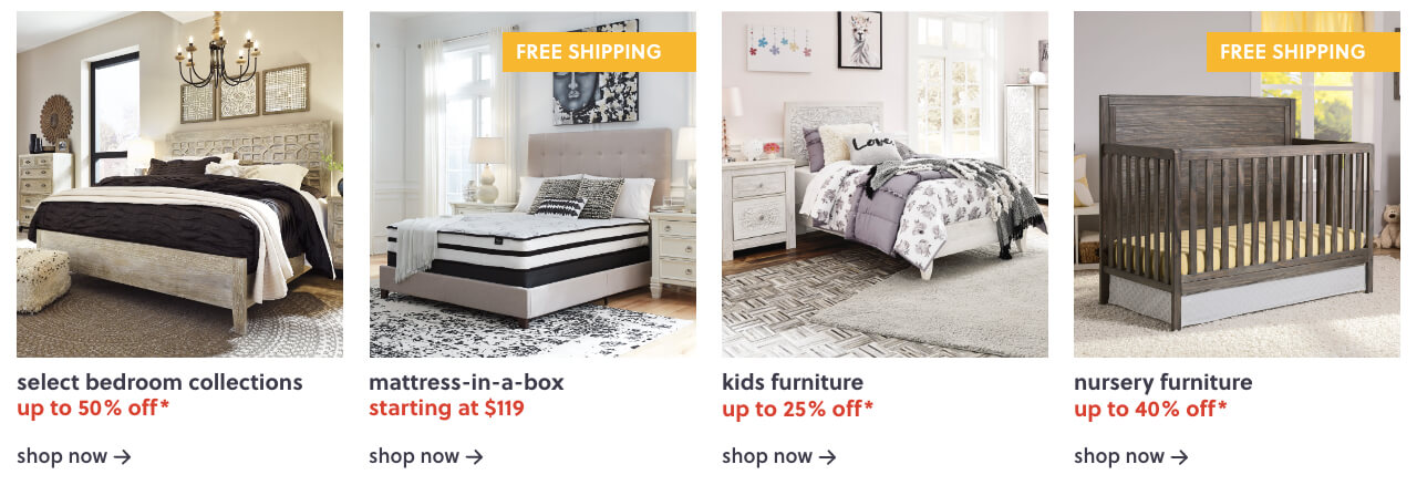 Select Master Bedroom Up to 50% Off*,Mattress in a box S/A $119 + free shipping,Kids Furniture Up to 25% Off*,Nursery Furniture Up to 40% Off* + Free Shipping