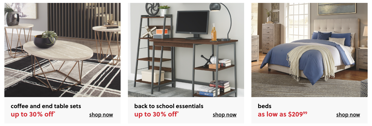 Up to 30% Off* Coffee and End Table Sets*, Home Office Back to School Essentials up to 30% Off*, HBeds as low as $209.99