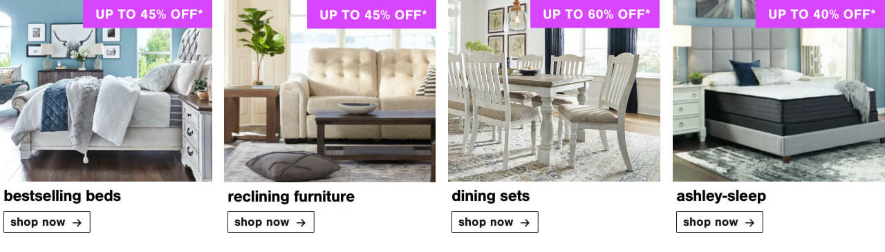 Bed You'll Love Up to 45% Off , Reclining Furniture Up To 45% Off, Dining Sets Up to 60% Off           , Ashley Sleep Up to 40% Off