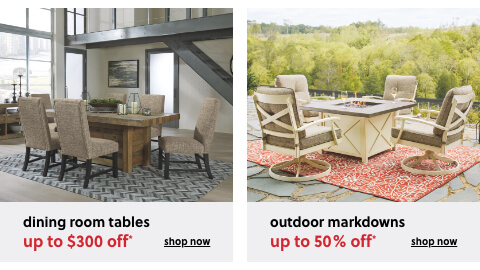End of Season Outdoor Markdowns up to 50% Off*, Dining Room Tables up to $300 Off*